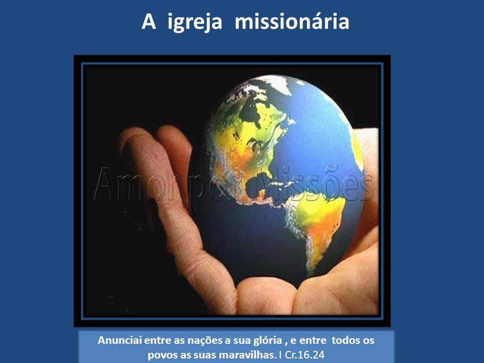 A igreja missionária Anunciai entre as nações a sua glória, e entre todos os povos as suas maravilhas. I Cr.16.24