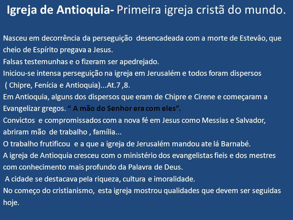 Igreja de Antioquia- Primeira igreja cristã do mundo. Nasceu em decorrência da perseguição desencadeada com a morte de Estevâo, que cheio de Espírito