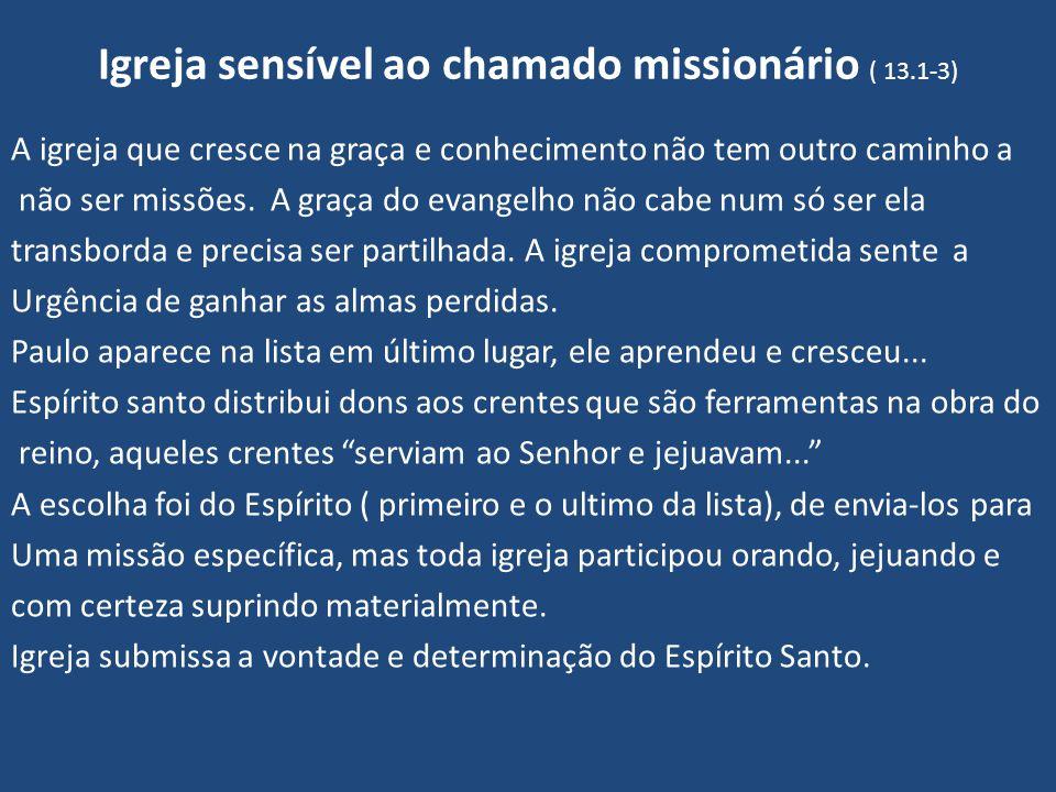 Igreja sensível ao chamado missionário ( 13.1-3) A igreja que cresce na graça e conhecimento não tem outro caminho a não ser missões. A graça do evang