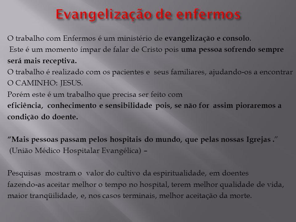O trabalho com Enfermos é um ministério de evangelização e consolo. Este é um momento ímpar de falar de Cristo pois uma pessoa sofrendo sempre será ma
