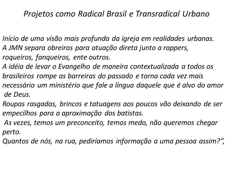 Projetos como Radical Brasil e Transradical Urbano Início de uma visão mais profunda da igreja em realidades urbanas. A JMN separa obreiros para atuaç