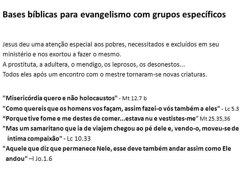 Bases bíblicas para evangelismo com grupos específicos Jesus deu uma atenção especial aos pobres, necessitados e excluídos em seu ministério e nos exortou a fazer o mesmo.