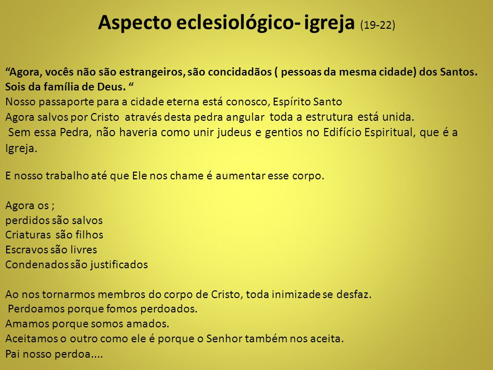 """Aspecto eclesiológico- igreja (19-22) """"Agora, vocês não são estrangeiros, são concidadãos ( pessoas da mesma cidade) dos Santos. Sois da família de De"""