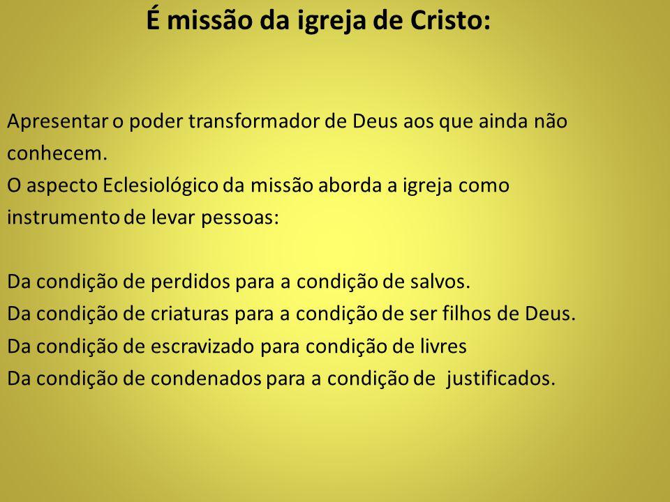 É missão da igreja de Cristo: Apresentar o poder transformador de Deus aos que ainda não conhecem. O aspecto Eclesiológico da missão aborda a igreja c