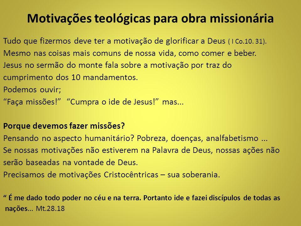 Motivações teológicas para obra missionária Tudo que fizermos deve ter a motivação de glorificar a Deus ( I Co.10. 31). Mesmo nas coisas mais comuns d