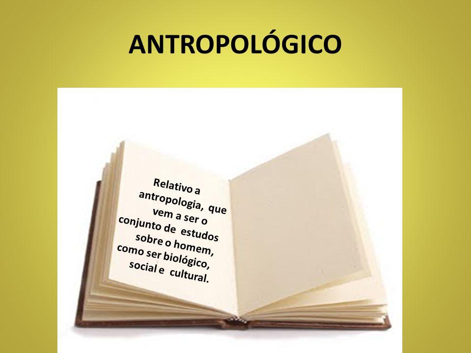 ANTROPOLÓGICO Relativo a antropologia, que vem a ser o conjunto de estudos sobre o homem, como ser biológico, social e cultural.