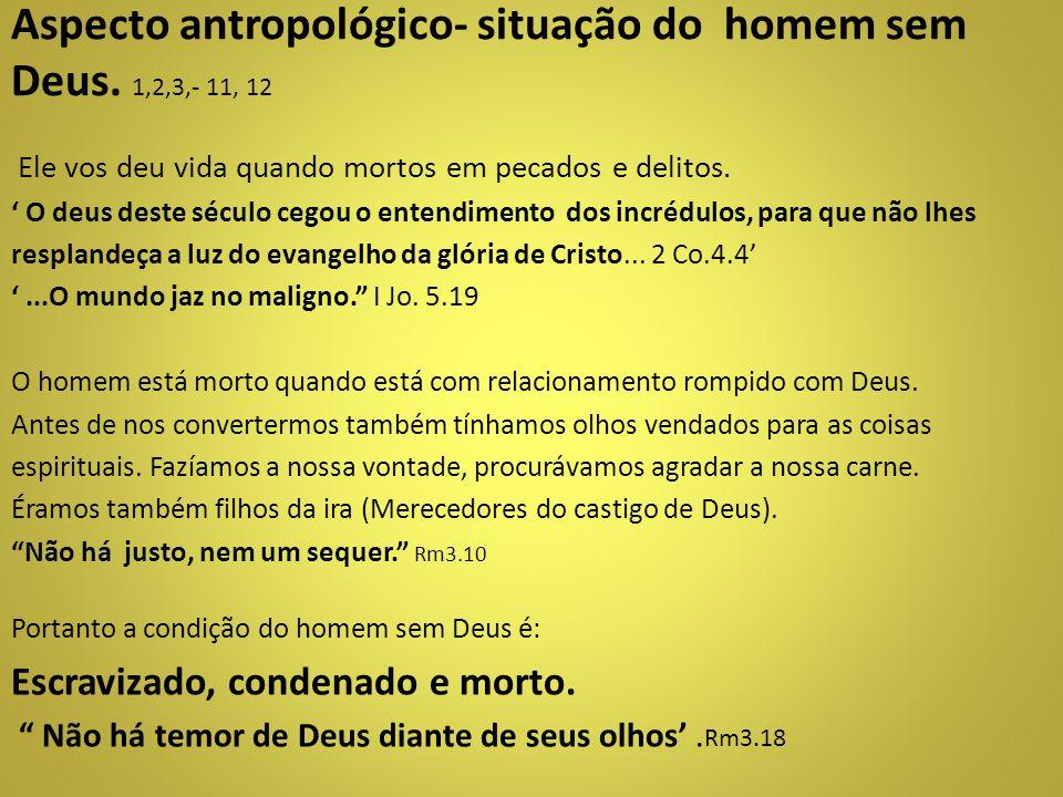 Aspecto antropológico- situação do homem sem Deus. 1,2,3,- 11, 12 Ele vos deu vida quando mortos em pecados e delitos. ' O deus deste século cegou o e
