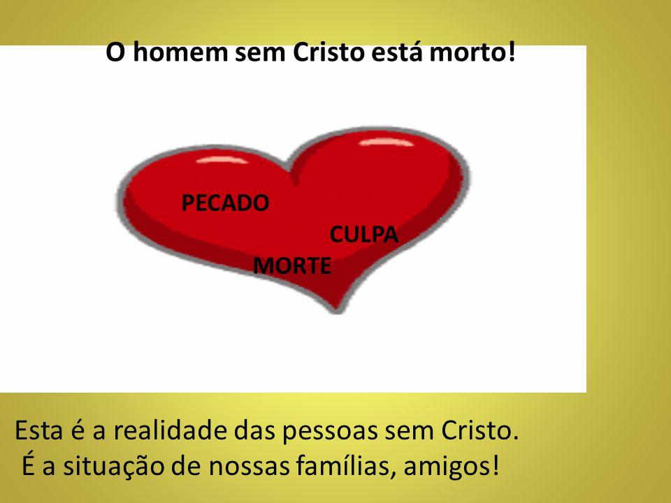 Esta é a realidade das pessoas sem Cristo. É a situação de nossas famílias, amigos! PECADO CULPA MORTE O homem sem Cristo está morto!