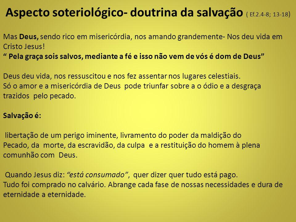 Aspecto soteriológico- doutrina da salvação ( Ef.2.4-8; 13-18 ) Mas Deus, sendo rico em misericórdia, nos amando grandemente- Nos deu vida em Cristo J