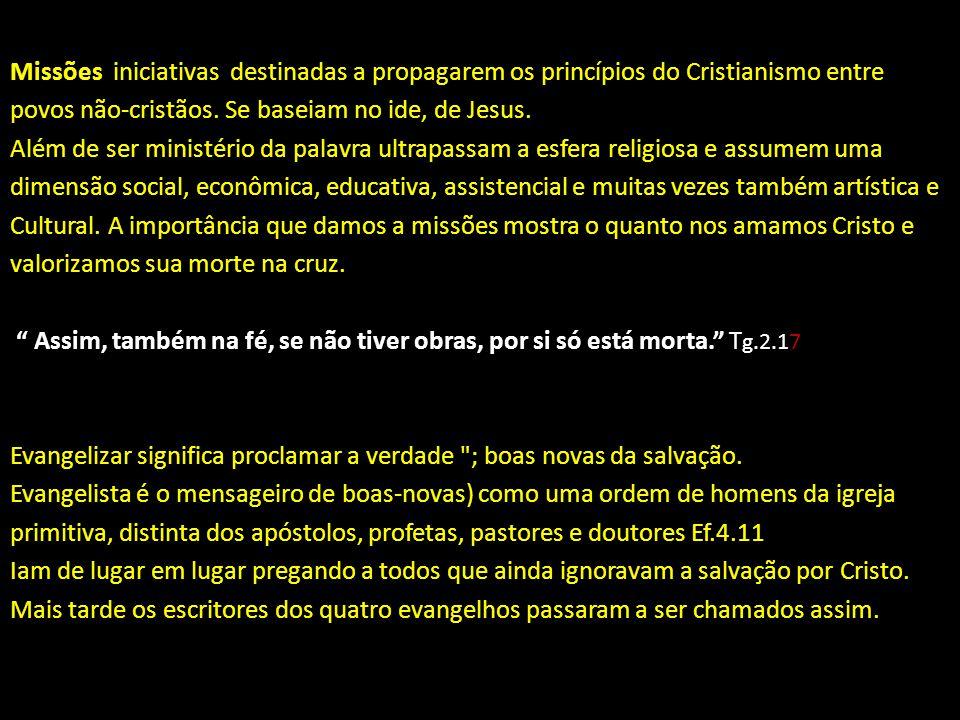 Missões iniciativas destinadas a propagarem os princípios do Cristianismo entre povos não-cristãos. Se baseiam no ide, de Jesus. Além de ser ministéri