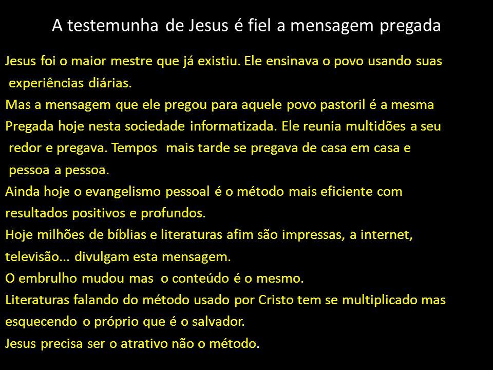 A testemunha de Jesus é fiel a mensagem pregada Jesus foi o maior mestre que já existiu. Ele ensinava o povo usando suas experiências diárias. Mas a m