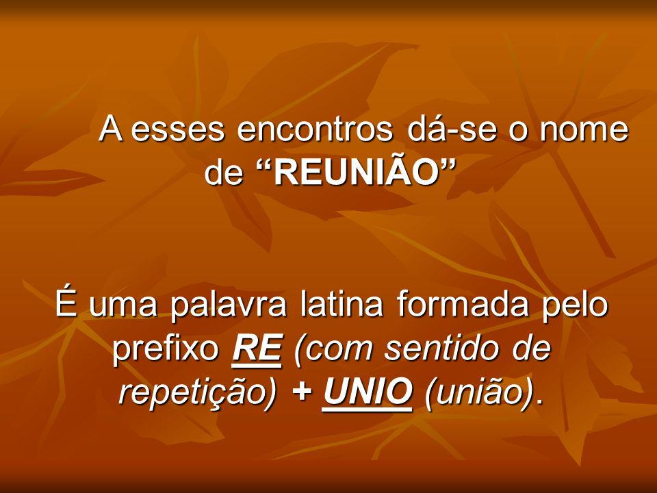 """A esses encontros dá-se o nome de """"REUNIÃO"""" É uma palavra latina formada pelo prefixo RE (com sentido de repetição) + UNIO (união)."""