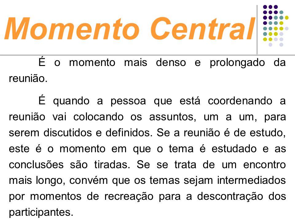 Momento Central É o momento mais denso e prolongado da reunião. É quando a pessoa que está coordenando a reunião vai colocando os assuntos, um a um, p