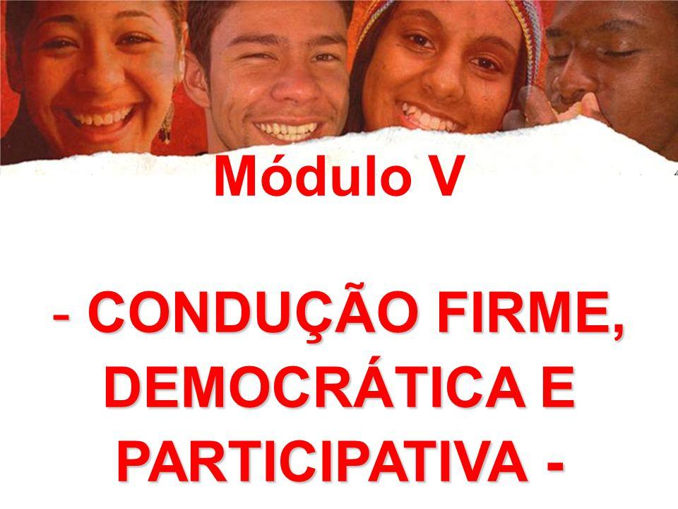 Módulo V - CONDUÇÃO FIRME, DEMOCRÁTICA E PARTICIPATIVA -