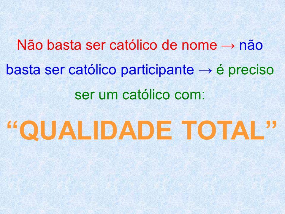 """Não basta ser católico de nome → não basta ser católico participante → é preciso ser um católico com: """"QUALIDADE TOTAL"""""""