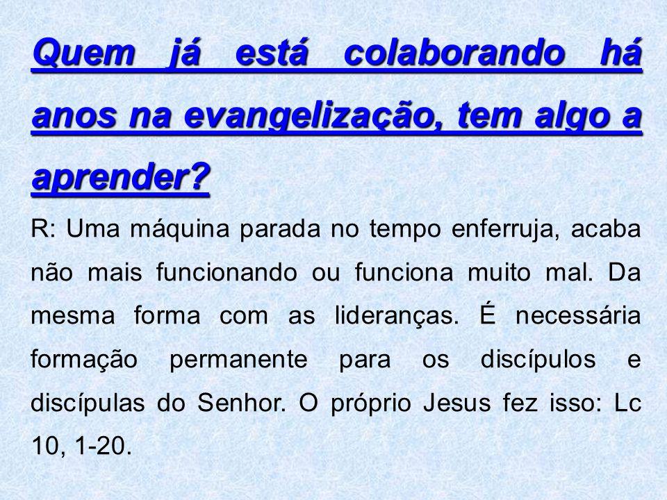 Quem já está colaborando há anos na evangelização, tem algo a aprender? R: Uma máquina parada no tempo enferruja, acaba não mais funcionando ou funcio