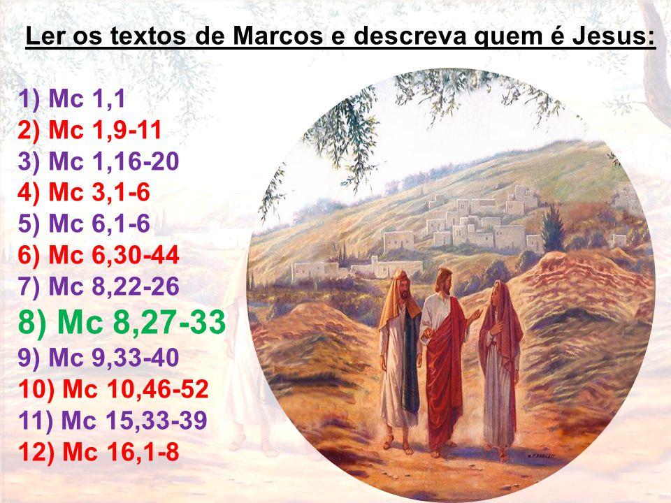 Ler os textos de Marcos e descreva quem é Jesus: 1) Mc 1,1 2) Mc 1,9-11 3) Mc 1,16-20 4) Mc 3,1-6 5) Mc 6,1-6 6) Mc 6,30-44 7) Mc 8,22-26 8) Mc 8,27-3