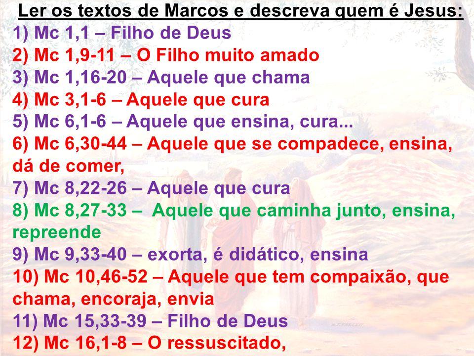 Ler os textos de Marcos e descreva quem é Jesus: 1) Mc 1,1 – Filho de Deus 2) Mc 1,9-11 – O Filho muito amado 3) Mc 1,16-20 – Aquele que chama 4) Mc 3
