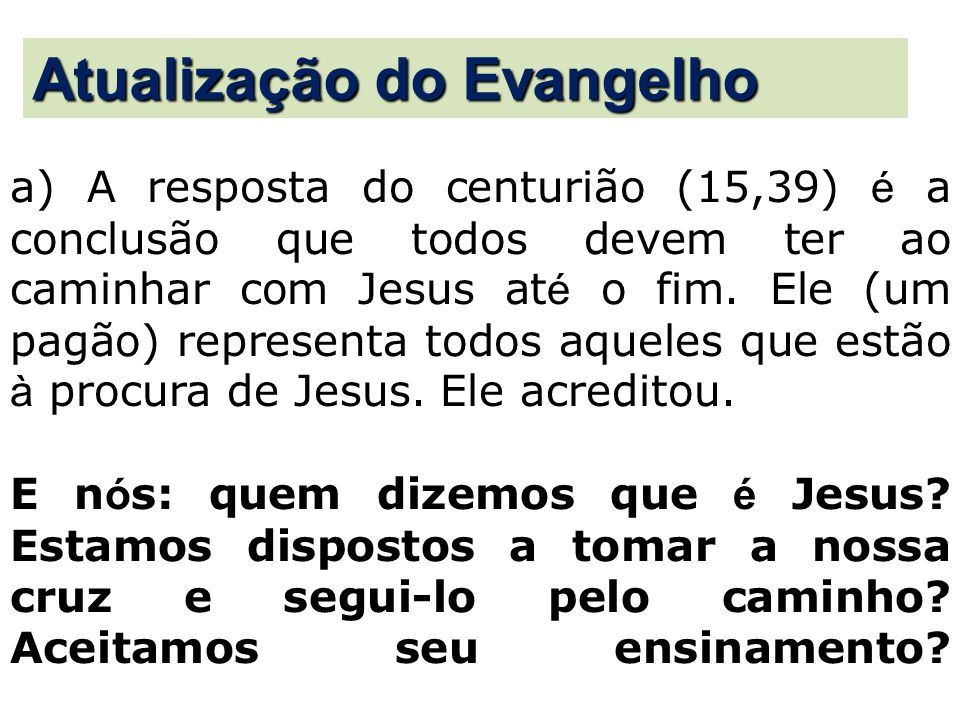 a) A resposta do centurião (15,39) é a conclusão que todos devem ter ao caminhar com Jesus at é o fim. Ele (um pagão) representa todos aqueles que est