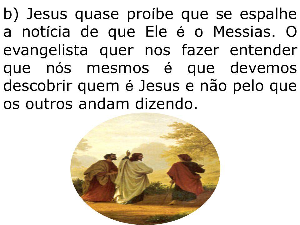 b) Jesus quase pro í be que se espalhe a not í cia de que Ele é o Messias. O evangelista quer nos fazer entender que n ó s mesmos é que devemos descob