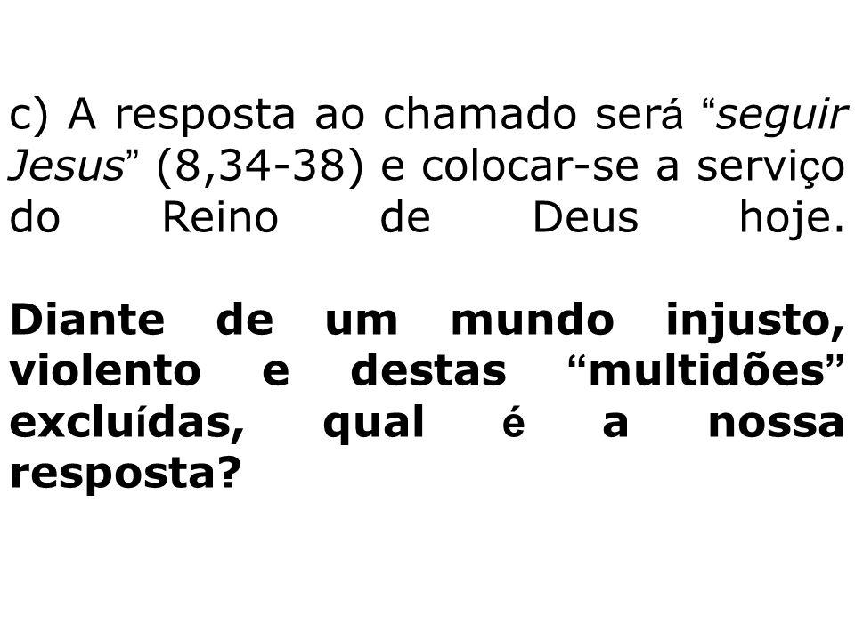 """c) A resposta ao chamado ser á """" seguir Jesus """" (8,34-38) e colocar-se a servi ç o do Reino de Deus hoje. Diante de um mundo injusto, violento e desta"""