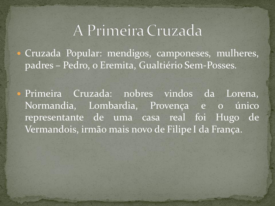 Cruzada Popular: mendigos, camponeses, mulheres, padres – Pedro, o Eremita, Gualtiério Sem-Posses. Primeira Cruzada: nobres vindos da Lorena, Normandi