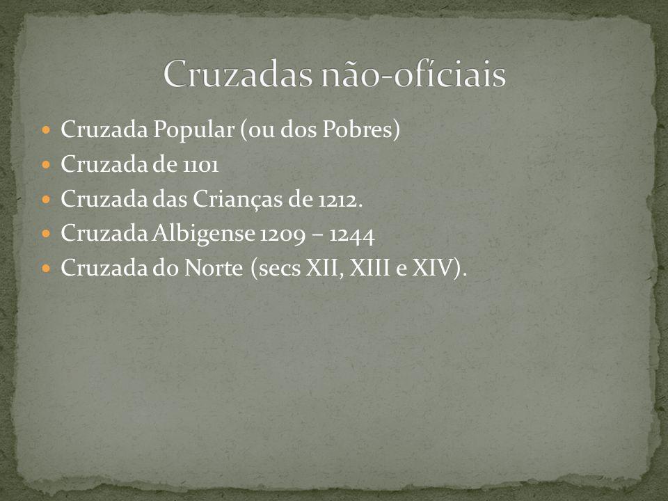 Cruzada Popular (ou dos Pobres) Cruzada de 1101 Cruzada das Crianças de 1212. Cruzada Albigense 1209 – 1244 Cruzada do Norte (secs XII, XIII e XIV).