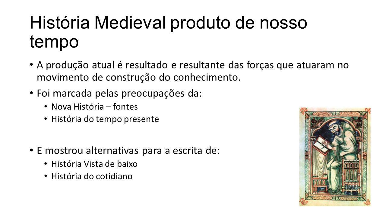 História Medieval produto de nosso tempo A produção atual é resultado e resultante das forças que atuaram no movimento de construção do conhecimento.