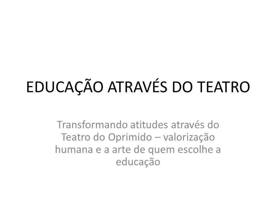 EDUCAÇÃO ATRAVÉS DO TEATRO Transformando atitudes através do Teatro do Oprimido – valorização humana e a arte de quem escolhe a educação