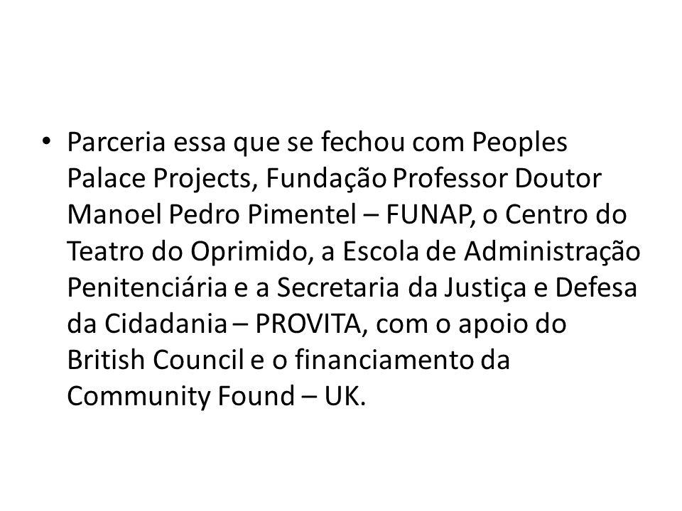 Parceria essa que se fechou com Peoples Palace Projects, Fundação Professor Doutor Manoel Pedro Pimentel – FUNAP, o Centro do Teatro do Oprimido, a Es