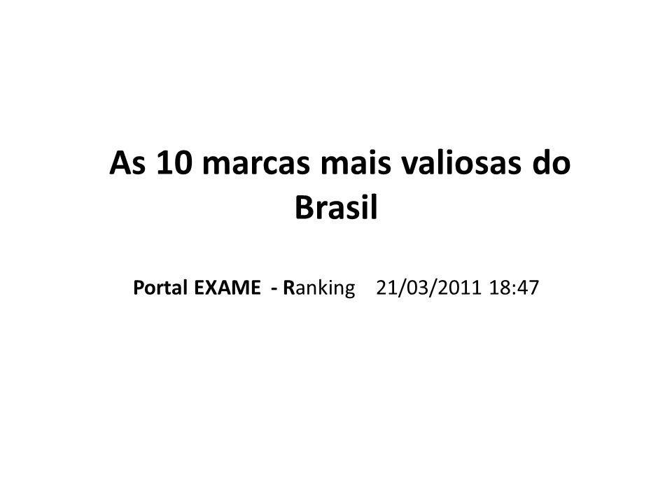 As 10 marcas mais valiosas do Brasil Portal EXAME - Ranking 21/03/2011 18:47