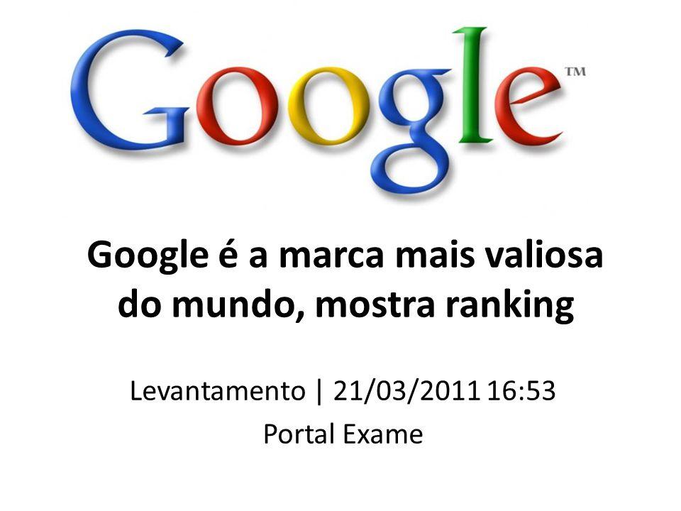 Google é a marca mais valiosa do mundo, mostra ranking Levantamento | 21/03/2011 16:53 Portal Exame