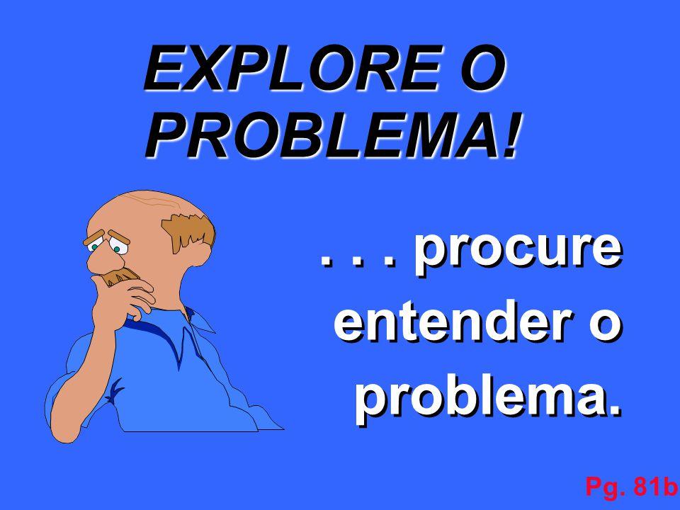 EXPLORE O PROBLEMA!... procure entender o problema.... procure entender o problema. Pg. 81b