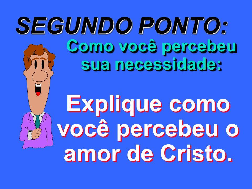 SEGUNDO PONTO: Como você percebeu sua necessidade: Explique como você percebeu o amor de Cristo.