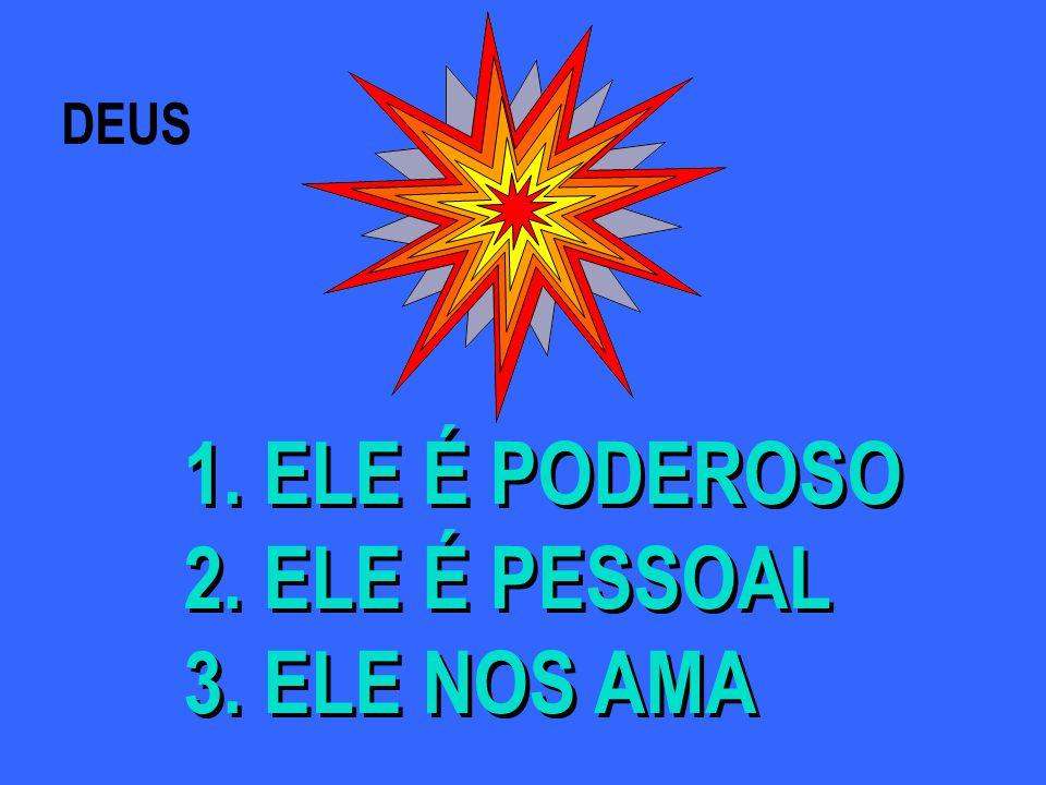 DEUS 1.ELE É PODEROSO 2. ELE É PESSOAL 3. ELE NOS AMA 1.