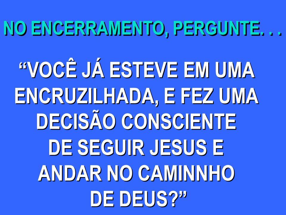 VOCÊ JÁ ESTEVE EM UMA ENCRUZILHADA, E FEZ UMA DECISÃO CONSCIENTE DE SEGUIR JESUS E ANDAR NO CAMINNHO DE DEUS? VOCÊ JÁ ESTEVE EM UMA ENCRUZILHADA, E FEZ UMA DECISÃO CONSCIENTE DE SEGUIR JESUS E ANDAR NO CAMINNHO DE DEUS? NO ENCERRAMENTO, PERGUNTE...