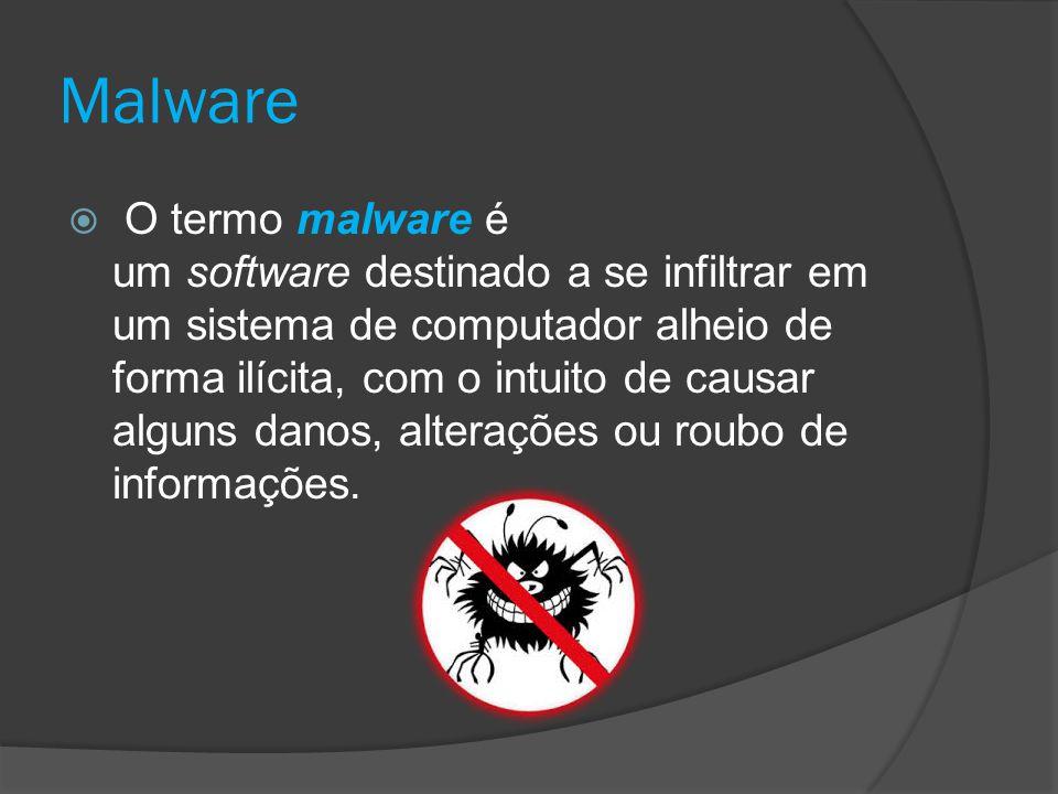 Malware  O termo malware é um software destinado a se infiltrar em um sistema de computador alheio de forma ilícita, com o intuito de causar alguns danos, alterações ou roubo de informações.