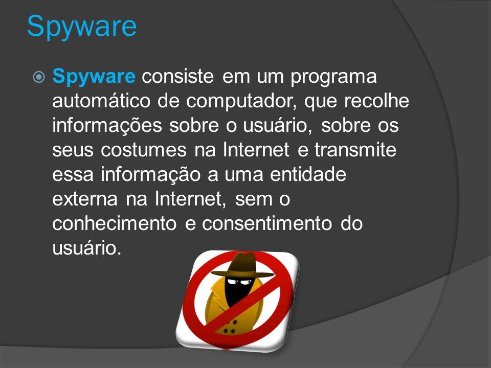 Spyware  Spyware consiste em um programa automático de computador, que recolhe informações sobre o usuário, sobre os seus costumes na Internet e transmite essa informação a uma entidade externa na Internet, sem o conhecimento e consentimento do usuário.