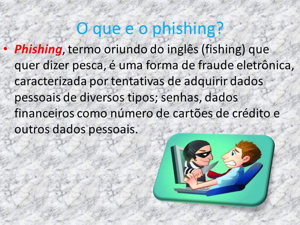 O que e o phishing? Phishing, termo oriundo do inglês (fishing) que quer dizer pesca, é uma forma de fraude eletrônica, caracterizada por tentativas d