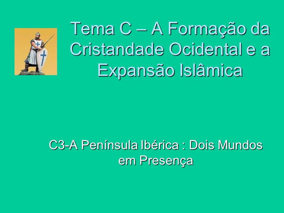 C3-A Península Ibérica : Dois Mundos em Presença Tema C – A Formação da Cristandade Ocidental e a Expansão Islâmica