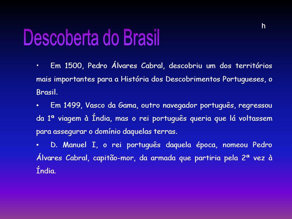 Em 1500, Pedro Álvares Cabral, descobriu um dos territórios mais importantes para a História dos Descobrimentos Portugueses, o Brasil. Em 1499, Vasco