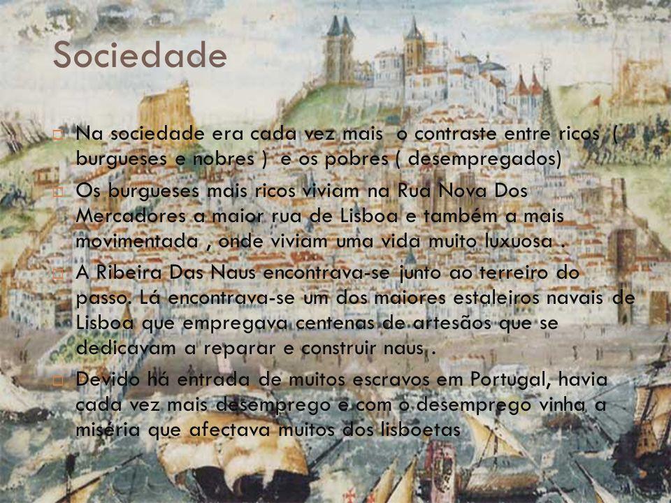 Sociedade  Na sociedade era cada vez mais o contraste entre ricos ( burgueses e nobres ) e os pobres ( desempregados)  Os burgueses mais ricos viviam na Rua Nova Dos Mercadores a maior rua de Lisboa e também a mais movimentada, onde viviam uma vida muito luxuosa.