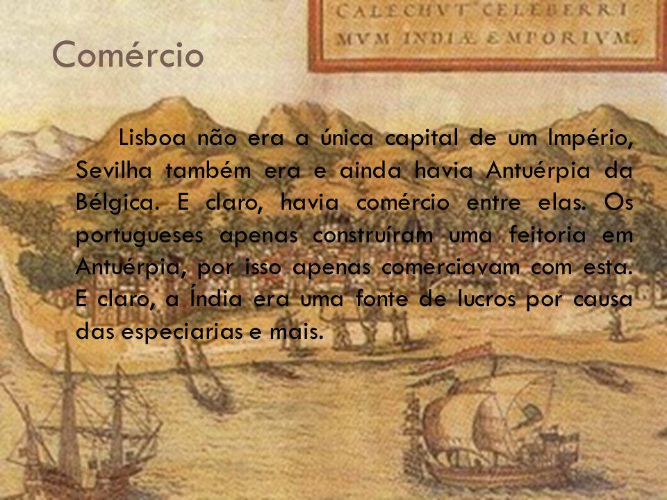 Comércio Lisboa não era a única capital de um Império, Sevilha também era e ainda havia Antuérpia da Bélgica.