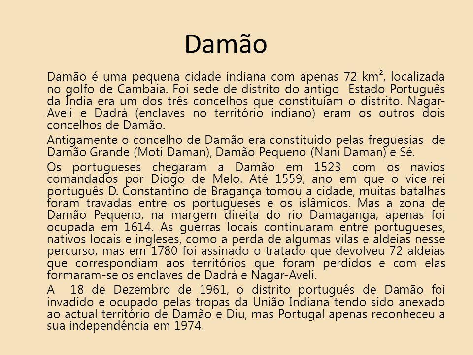 Damão Damão é uma pequena cidade indiana com apenas 72 km², localizada no golfo de Cambaia. Foi sede de distrito do antigo Estado Português da Índia e