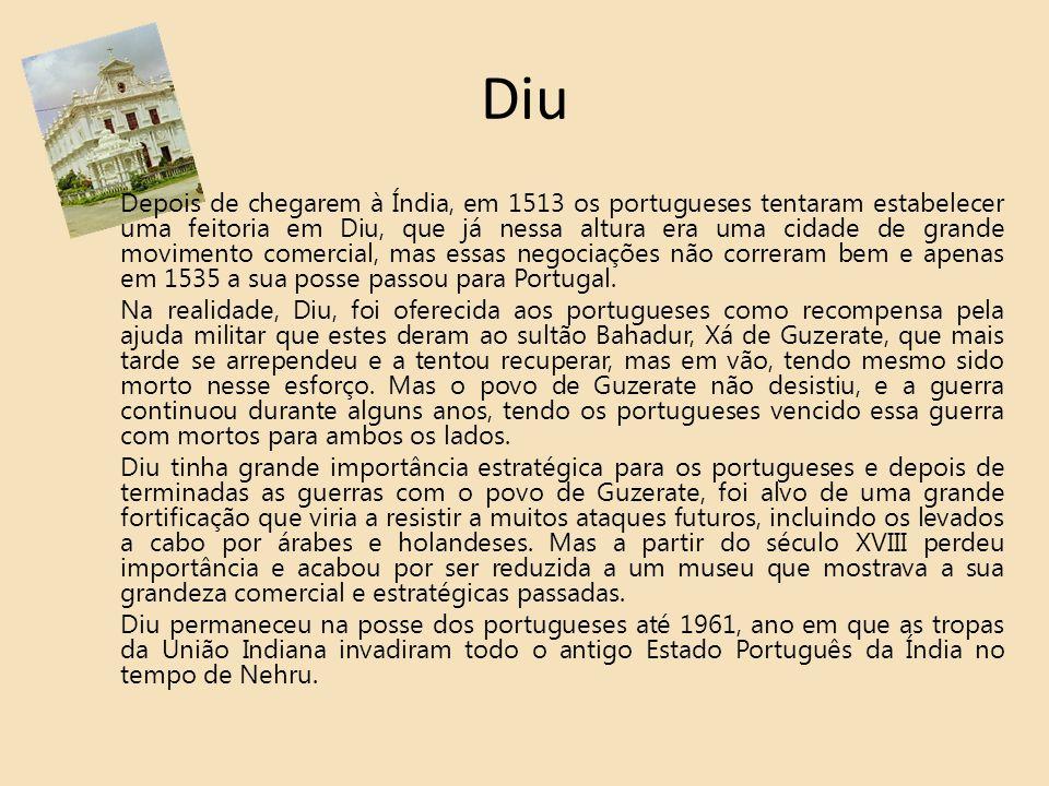 Diu Depois de chegarem à Índia, em 1513 os portugueses tentaram estabelecer uma feitoria em Diu, que já nessa altura era uma cidade de grande moviment