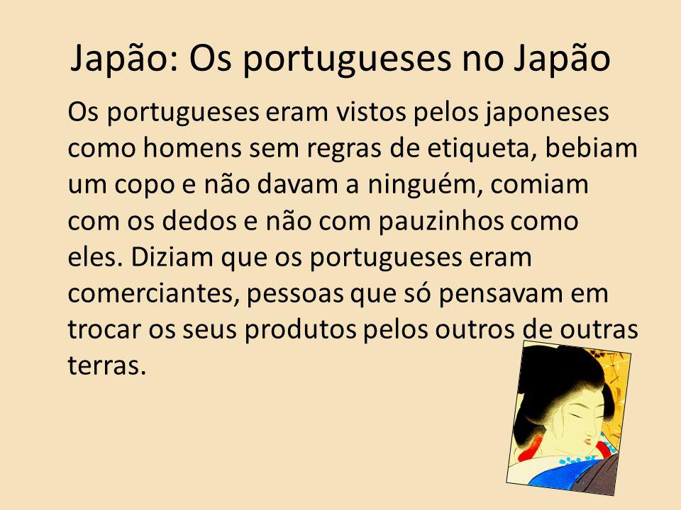 Japão: Os portugueses no Japão Os portugueses eram vistos pelos japoneses como homens sem regras de etiqueta, bebiam um copo e não davam a ninguém, co