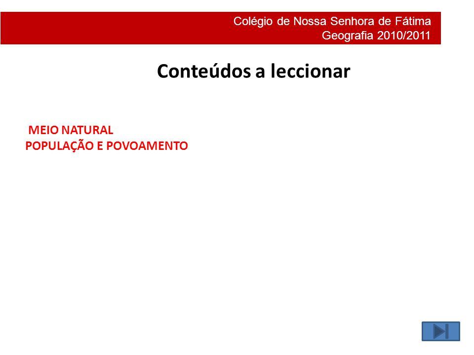 Colégio de Nossa Senhora de Fátima Geografia 2010/2011 Conteúdos a leccionar MEIO NATURAL POPULAÇÃO E POVOAMENTO