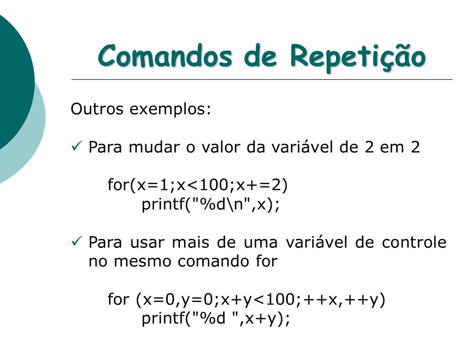 Comandos de Repetição Outros exemplos: Para mudar o valor da variável de 2 em 2 for(x=1;x<100;x+=2) printf( %d\n ,x); Para usar mais de uma variável de controle no mesmo comando for for (x=0,y=0;x+y<100;++x,++y) printf( %d ,x+y);