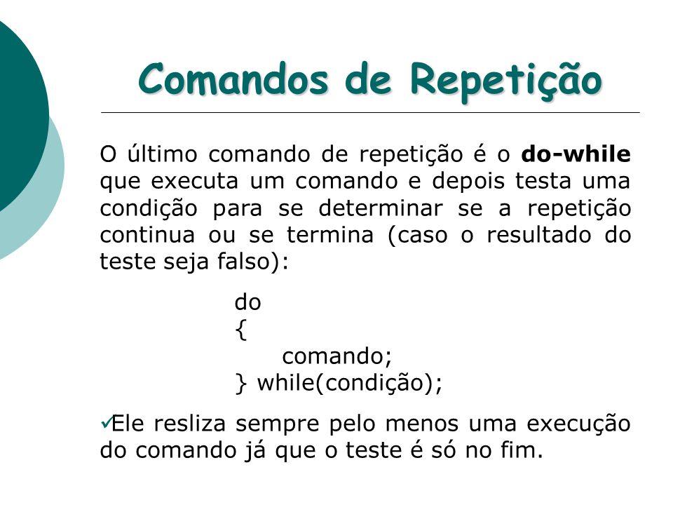 Comandos de Repetição O último comando de repetição é o do-while que executa um comando e depois testa uma condição para se determinar se a repetição continua ou se termina (caso o resultado do teste seja falso): do { comando; } while(condição); Ele resliza sempre pelo menos uma execução do comando já que o teste é só no fim.