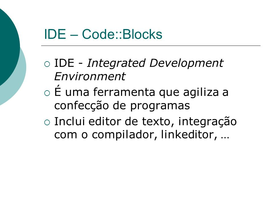 IDE – Code::Blocks  IDE - Integrated Development Environment  É uma ferramenta que agiliza a confecção de programas  Inclui editor de texto, integração com o compilador, linkeditor, …